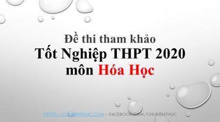 Đề thi tham khảo Tốt Nghiệp THPT 2020 môn hoa hoc